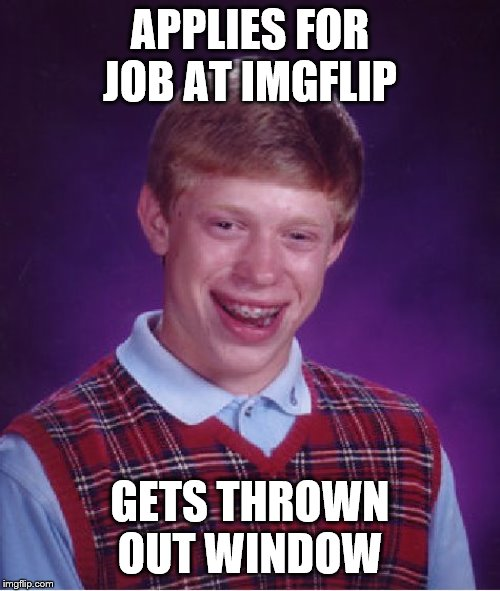 Bad Luck Brian Meme | APPLIES FOR JOB AT IMGFLIP GETS THROWN OUT WINDOW | image tagged in memes,bad luck brian | made w/ Imgflip meme maker