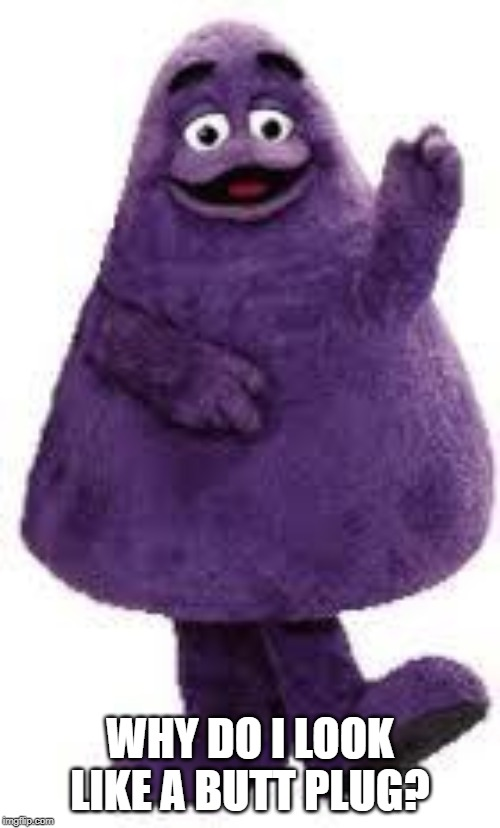 Grimace | WHY DO I LOOK LIKE A BUTT PLUG? | image tagged in grimace | made w/ Imgflip meme maker