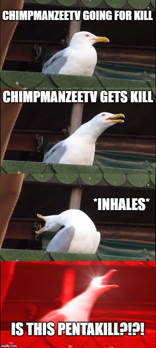 Inhaling Seagull Meme | CHIMPMANZEETV GOING FOR KILL CHIMPMANZEETV GETS KILL *INHALES* IS THIS PENTAKILL?!?! | image tagged in memes,inhaling seagull | made w/ Imgflip meme maker