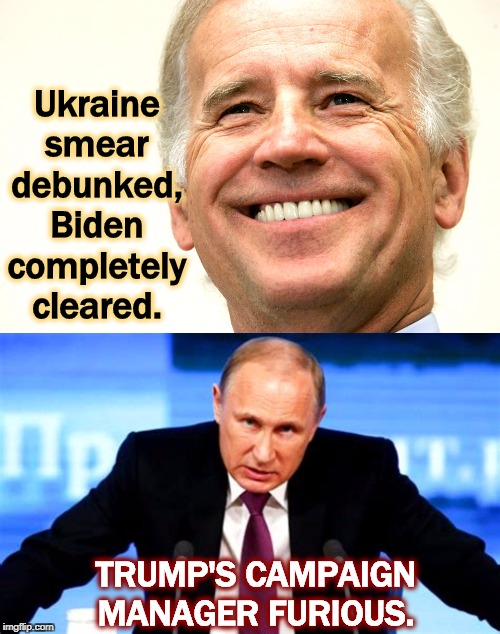 Trump/Giuliani smear of Biden destroyed by sunlight. Trump/Putin panic. |  Ukraine smear debunked, Biden completely cleared. TRUMP'S CAMPAIGN MANAGER FURIOUS. | image tagged in biden smile thinking about beating trump,biden,trump,putin,ukraine,smear | made w/ Imgflip meme maker