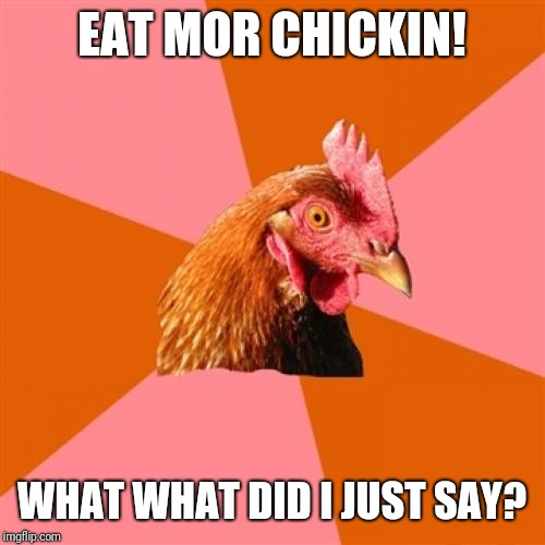 What did I just say? |  EAT MOR CHICKIN! WHAT WHAT DID I JUST SAY? | image tagged in memes,anti joke chicken,chick fil a | made w/ Imgflip meme maker