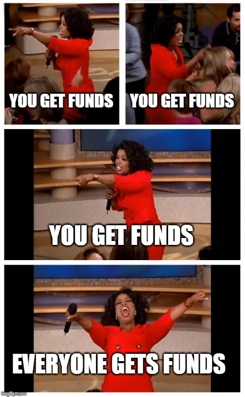 Oprah You Get A Car Everybody Gets A Car | YOU GET FUNDS YOU GET FUNDS YOU GET FUNDS EVERYONE GETS FUNDS | image tagged in memes,oprah you get a car everybody gets a car | made w/ Imgflip meme maker
