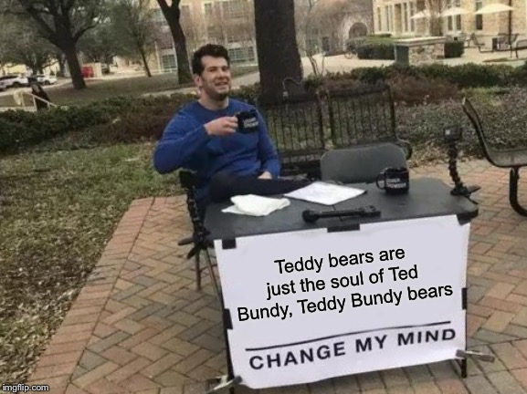 Change My Mind | Teddy bears are just the soul of Ted Bundy, Teddy Bundy bears | image tagged in memes,change my mind | made w/ Imgflip meme maker