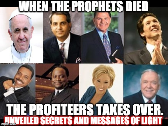 FALSE PROPHETS |  WHEN THE PROPHETS DIED; THE PROFITEERS TAKES OVER. UNVEILED SECRETS AND MESSAGES OF LIGHT | image tagged in false prophets | made w/ Imgflip meme maker