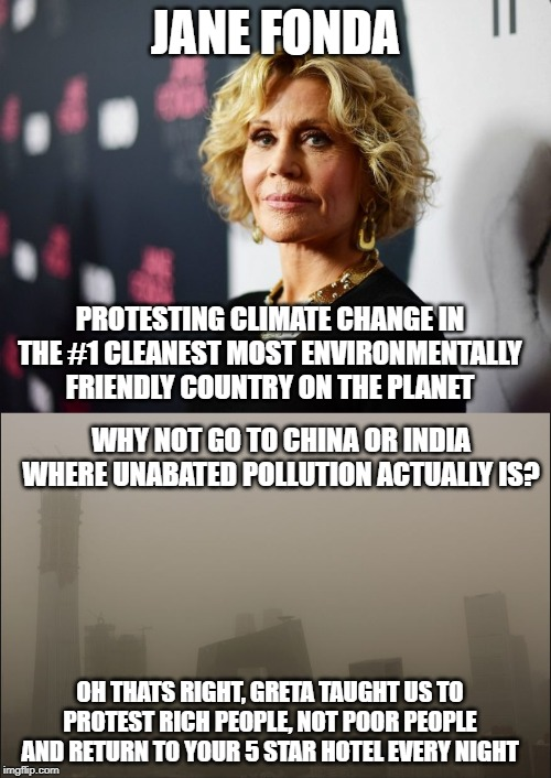 You are protesting in the wrong country |  JANE FONDA; PROTESTING CLIMATE CHANGE IN THE #1 CLEANEST MOST ENVIRONMENTALLY FRIENDLY COUNTRY ON THE PLANET; WHY NOT GO TO CHINA OR INDIA WHERE UNABATED POLLUTION ACTUALLY IS? OH THATS RIGHT, GRETA TAUGHT US TO PROTEST RICH PEOPLE, NOT POOR PEOPLE AND RETURN TO YOUR 5 STAR HOTEL EVERY NIGHT | image tagged in jane fonda,bejing,liberal hypocrisy,hypocrisy,climate change,idiots | made w/ Imgflip meme maker