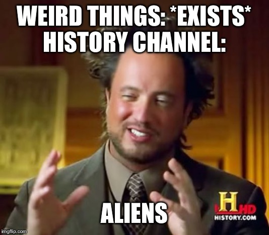 Ancient Aliens | WEIRD THINGS: *EXISTS* HISTORY CHANNEL: ALIENS | image tagged in memes,ancient aliens | made w/ Imgflip meme maker