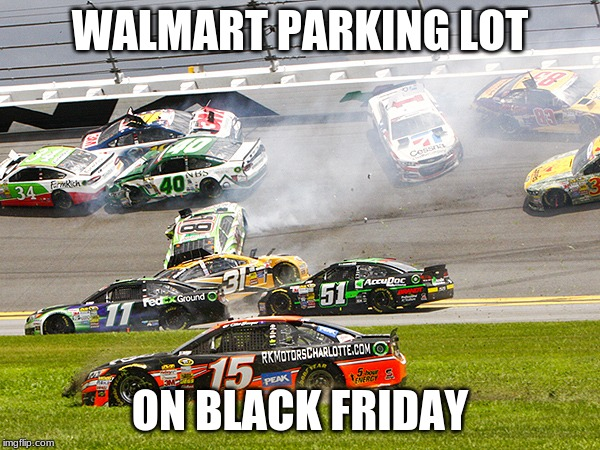 WALMART PARKING LOT ON BLACK FRIDAY | image tagged in cruz nascar | made w/ Imgflip meme maker