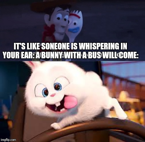 The bus will come later woody. |  IT'S LIKE SONEONE IS WHISPERING IN YOUR EAR: A BUNNY WITH A BUS WILL COME: | image tagged in secret life of pets - snowball 2,toy story,bus | made w/ Imgflip meme maker