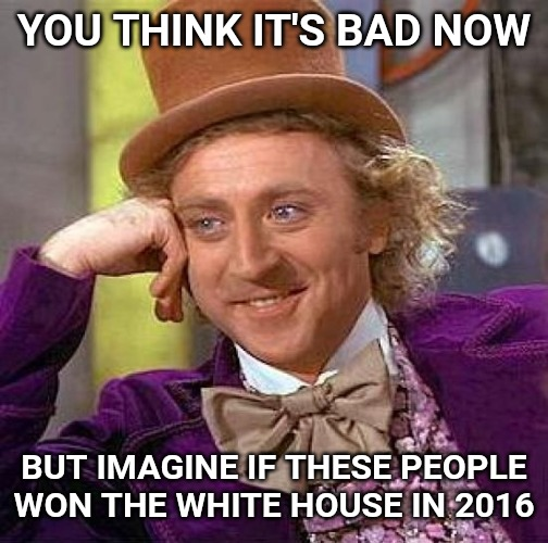 Creepy Condescending Wonka | YOU THINK IT'S BAD NOW BUT IMAGINE IF THESE PEOPLE WON THE WHITE HOUSE IN 2016 | image tagged in memes,creepy condescending wonka | made w/ Imgflip meme maker