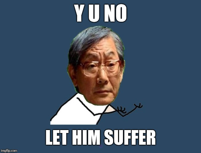 Y u no asian father | Y U NO LET HIM SUFFER | image tagged in y u no asian father | made w/ Imgflip meme maker