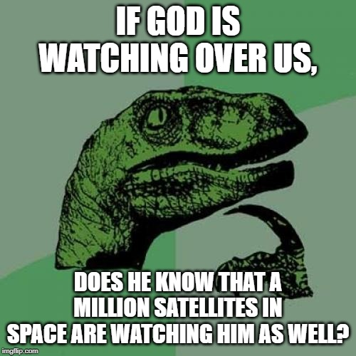 Philosoraptor Meme | IF GOD IS WATCHING OVER US, DOES HE KNOW THAT A MILLION SATELLITES IN SPACE ARE WATCHING HIM AS WELL? | image tagged in memes,philosoraptor | made w/ Imgflip meme maker