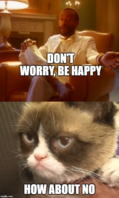 How about nope | DON'T WORRY, BE HAPPY HOW ABOUT NO | image tagged in don't worry be happy,grumpy cat,how about no | made w/ Imgflip meme maker