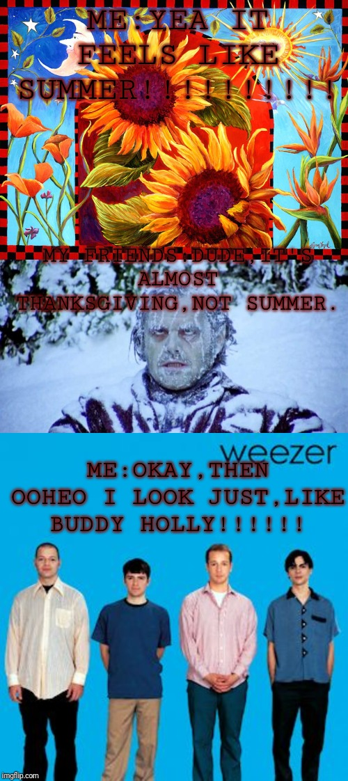 ME:YEA IT FEELS LIKE SUMMER!!!!!!!!!! MY FRIENDS:DUDE,IT'S ALMOST THANKSGIVING,NOT SUMMER. ME:OKAY,THEN OOHEO I LOOK JUST,LIKE BUDDY HOLLY!! | image tagged in the shining winter,happy summer solstice,weezer birthday | made w/ Imgflip meme maker