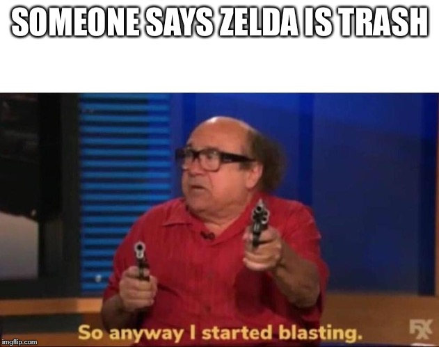So anyway I started blasting |  SOMEONE SAYS ZELDA IS TRASH | image tagged in so anyway i started blasting | made w/ Imgflip meme maker