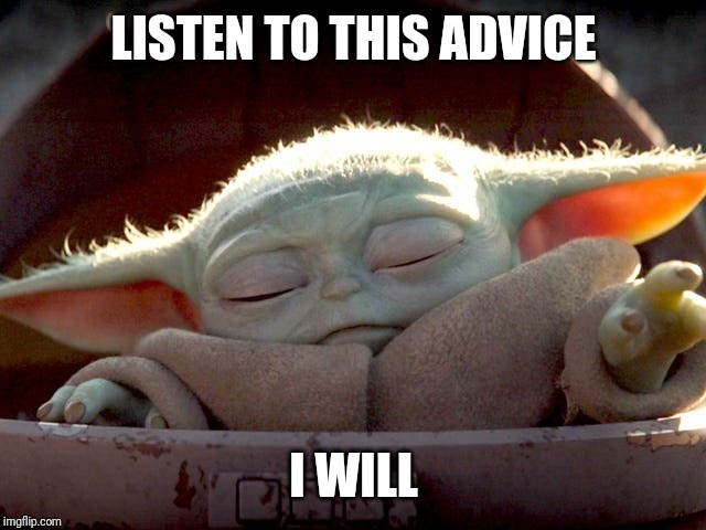 LISTEN TO THIS ADVICE I WILL | image tagged in baby yoda | made w/ Imgflip meme maker