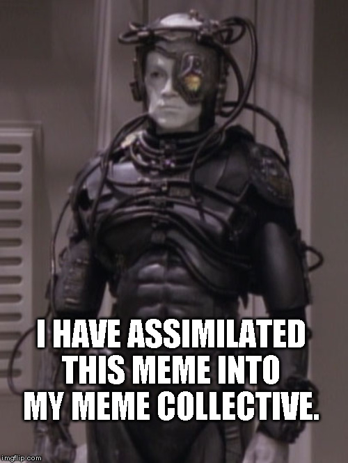 This Meme has been Assimilated | I HAVE ASSIMILATED THIS MEME INTO MY MEME COLLECTIVE. | image tagged in borg,meme | made w/ Imgflip meme maker
