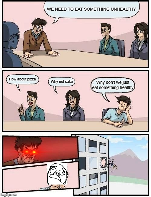 Boardroom Meeting Suggestion Meme | WE NEED TO EAT SOMETHING UNHEALTHY How about pizza Why not cake Why don't we just eat something healthy | image tagged in memes,boardroom meeting suggestion | made w/ Imgflip meme maker