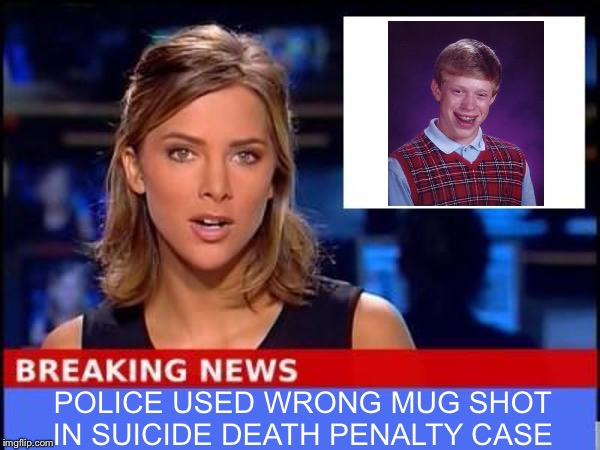 Breaking News | POLICE USED WRONG MUG SHOT IN SUICIDE DEATH PENALTY CASE | image tagged in breaking news | made w/ Imgflip meme maker