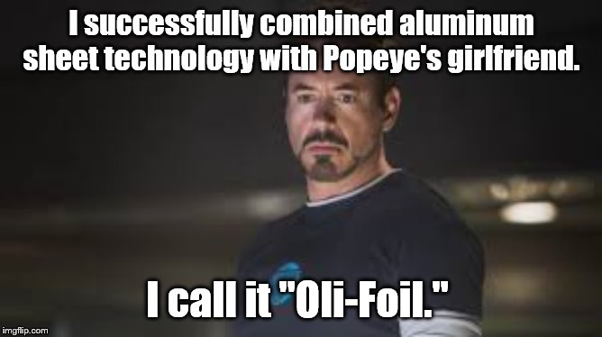 "May not be a first, but I came up with it on my own. |  I successfully combined aluminum sheet technology with Popeye's girlfriend. I call it ""Oli-Foil."" 