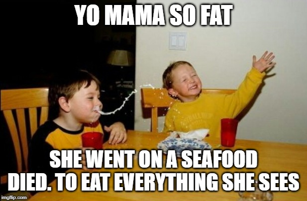 Yo Mamas So Fat |  YO MAMA SO FAT; SHE WENT ON A SEAFOOD DIED. TO EAT EVERYTHING SHE SEES | image tagged in memes,yo mamas so fat | made w/ Imgflip meme maker