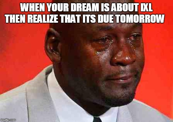 crying michael jordan |  WHEN YOUR DREAM IS ABOUT IXL THEN REALIZE THAT ITS DUE TOMORROW | image tagged in crying michael jordan | made w/ Imgflip meme maker