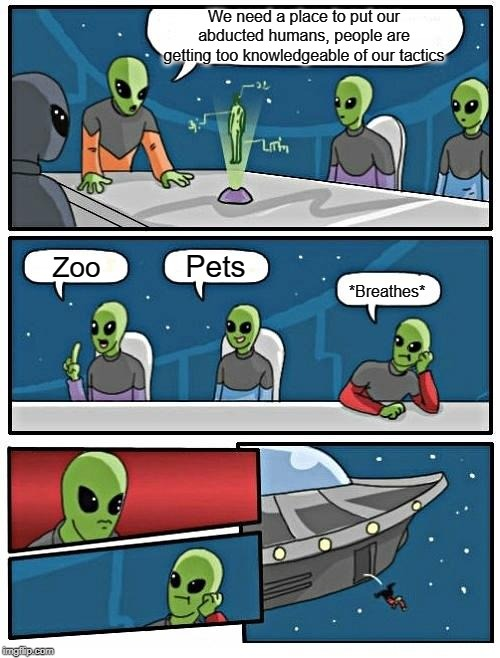 First two aliens got a good idea :) | We need a place to put our abducted humans, people are getting too knowledgeable of our tactics Zoo Pets *Breathes* | image tagged in memes,alien meeting suggestion,animals,humanity,funny memes,fun | made w/ Imgflip meme maker
