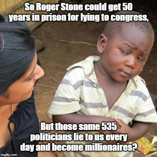 Lying to Congress? |  So Roger Stone could get 50 years in prison for lying to congress, But those same 535 politicians lie to us every day and become millionaires? | image tagged in memes,congress,house of representatives,us senate,democrats,republicans | made w/ Imgflip meme maker