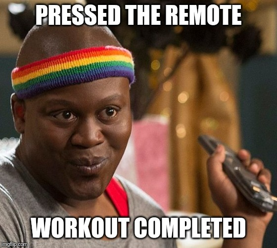 PRESSED THE REMOTE WORKOUT COMPLETED | image tagged in sassy titus | made w/ Imgflip meme maker