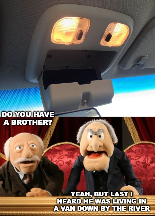 DO YOU HAVE A BROTHER? YEAH, BUT LAST I HEARD HE WAS LIVING IN A VAN DOWN BY THE RIVER | image tagged in memes,objects with faces,muppets,faces | made w/ Imgflip meme maker