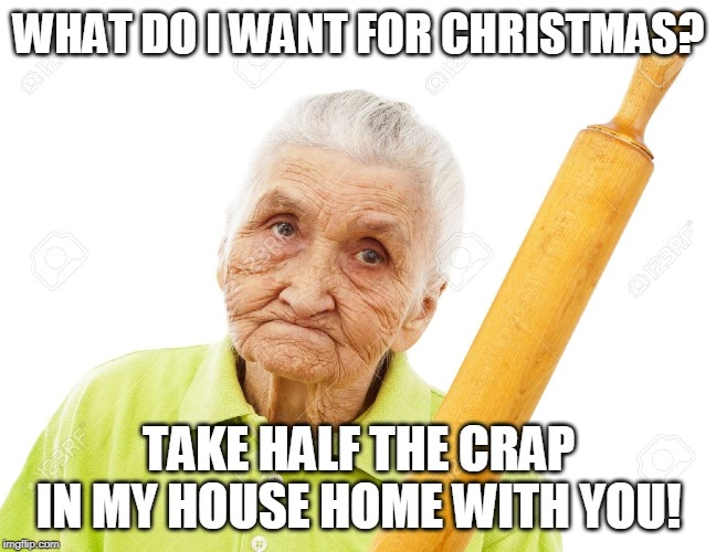 WHAT DO I WANT FOR CHRISTMAS? TAKE HALF THE CRAP IN MY HOUSE HOME WITH YOU! | image tagged in angry grandmother | made w/ Imgflip meme maker