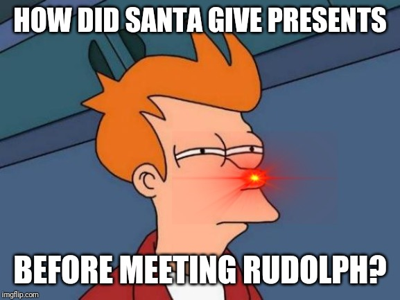 Was the red nosed reindeer really necessary? | HOW DID SANTA GIVE PRESENTS BEFORE MEETING RUDOLPH? | image tagged in memes,futurama fry | made w/ Imgflip meme maker