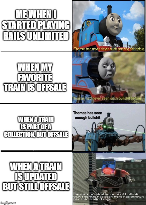Thomas had never seen such | ME WHEN I STARTED PLAYING RAILS UNLIMITED WHEN MY FAVORITE TRAIN IS OFFSALE WHEN A TRAIN IS PART OF A COLLECTION, BUT OFFSALE WHEN A TRAIN I | image tagged in memes,expanding brain,thomas had never seen such bullshit before | made w/ Imgflip meme maker