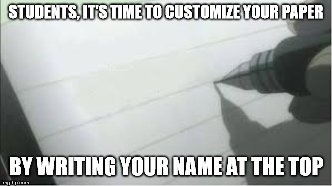 Death Note | STUDENTS, IT'S TIME TO CUSTOMIZE YOUR PAPER BY WRITING YOUR NAME AT THE TOP | image tagged in death note | made w/ Imgflip meme maker