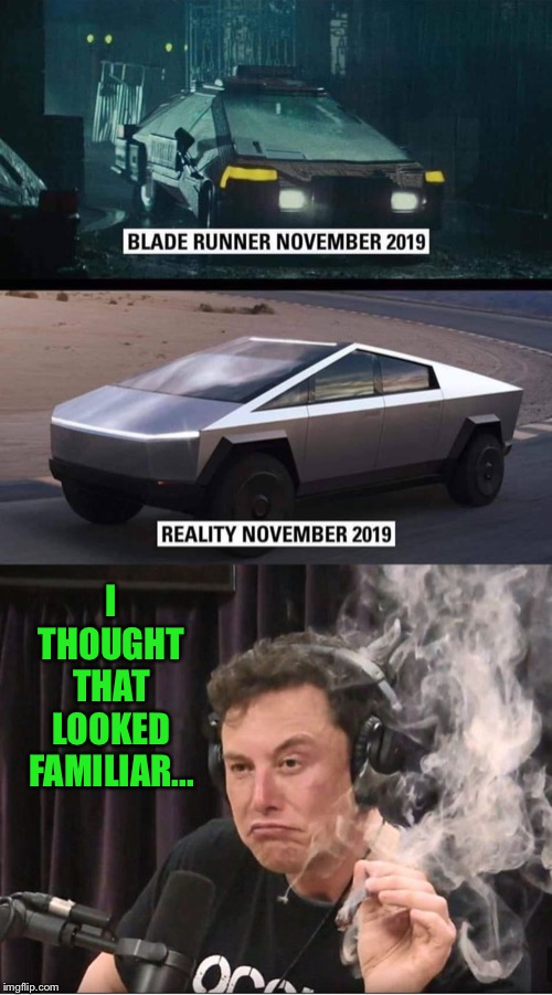 Subliminal brain repost? |  I THOUGHT THAT LOOKED FAMILIAR... | image tagged in elon musk smoking a joint,new,tesla,truck,blade runner,funny memes | made w/ Imgflip meme maker