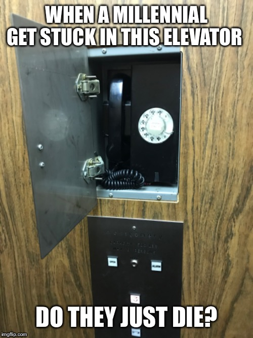 Millennial elevator nightmare! | WHEN A MILLENNIAL GET STUCK IN THIS ELEVATOR DO THEY JUST DIE? | image tagged in rotary phone,stuck | made w/ Imgflip meme maker