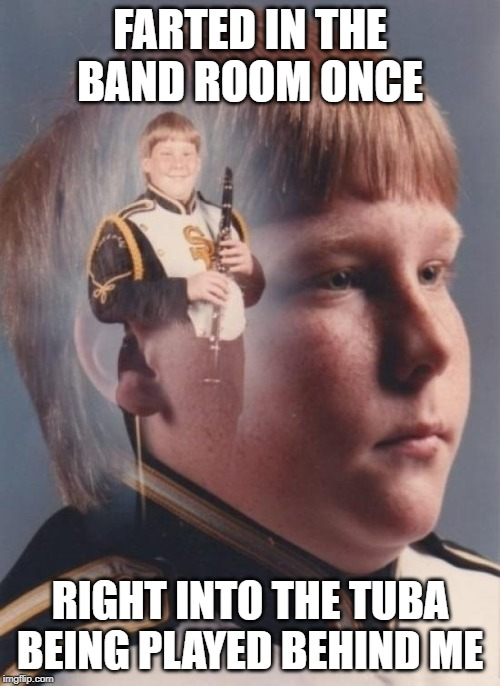 Toot Toot |  FARTED IN THE BAND ROOM ONCE; RIGHT INTO THE TUBA BEING PLAYED BEHIND ME | image tagged in memes,ptsd clarinet boy | made w/ Imgflip meme maker
