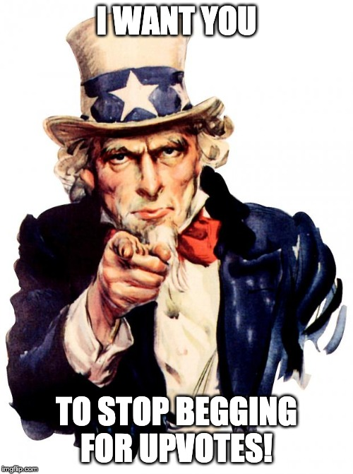 Uncle Sam Meme | I WANT YOU TO STOP BEGGING FOR UPVOTES! | image tagged in memes,uncle sam | made w/ Imgflip meme maker