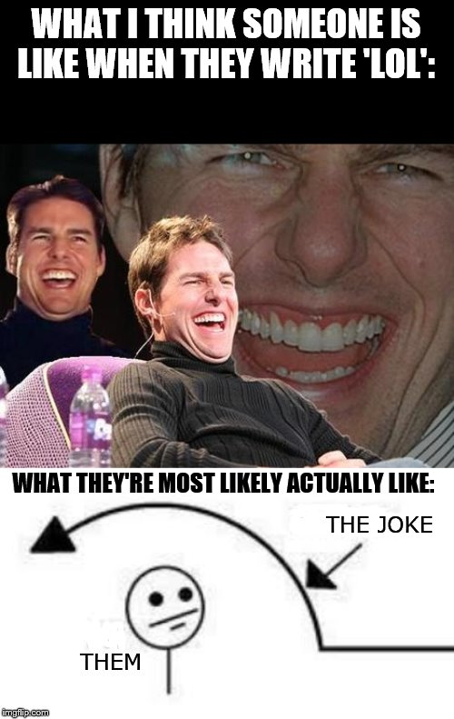 WHAT I THINK SOMEONE IS LIKE WHEN THEY WRITE 'LOL':; WHAT THEY'RE MOST LIKELY ACTUALLY LIKE:; THE JOKE; THEM | image tagged in tom cruise laugh,i don't get it | made w/ Imgflip meme maker