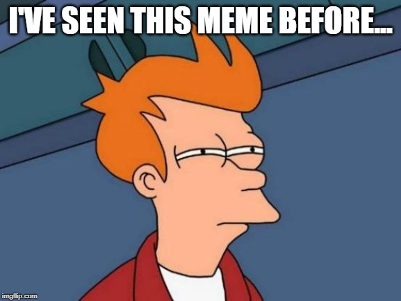Futurama Fry Meme | I'VE SEEN THIS MEME BEFORE... | image tagged in memes,futurama fry | made w/ Imgflip meme maker