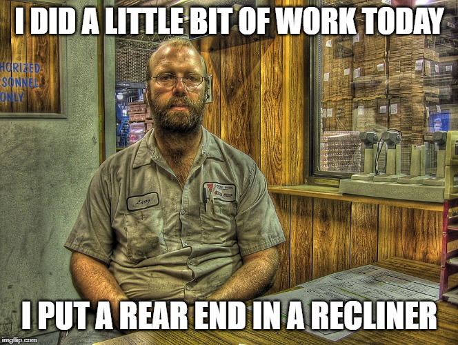 Larry the Mechanic | I DID A LITTLE BIT OF WORK TODAY I PUT A REAR END IN A RECLINER | image tagged in larry the mechanic | made w/ Imgflip meme maker