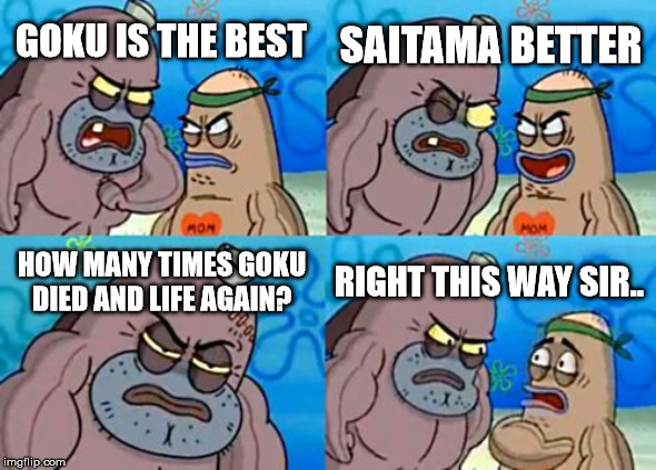 How Tough Are You |  SAITAMA BETTER; GOKU IS THE BEST; HOW MANY TIMES GOKU DIED AND LIFE AGAIN? RIGHT THIS WAY SIR.. | image tagged in memes,how tough are you | made w/ Imgflip meme maker