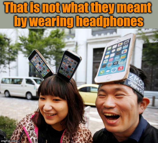 I prefer smaller head phones |  That is not what they meant  by wearing headphones | image tagged in headphones,dumb people | made w/ Imgflip meme maker