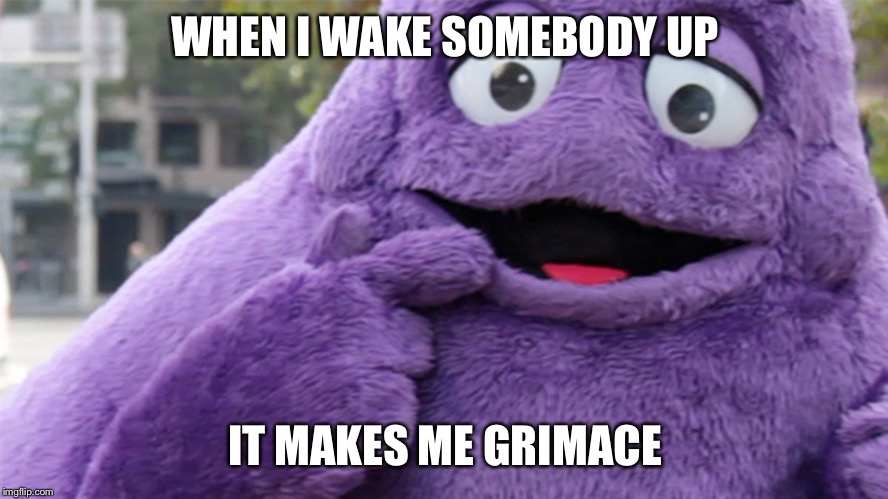 Grimace | WHEN I WAKE SOMEBODY UP IT MAKES ME GRIMACE | image tagged in grimace | made w/ Imgflip meme maker