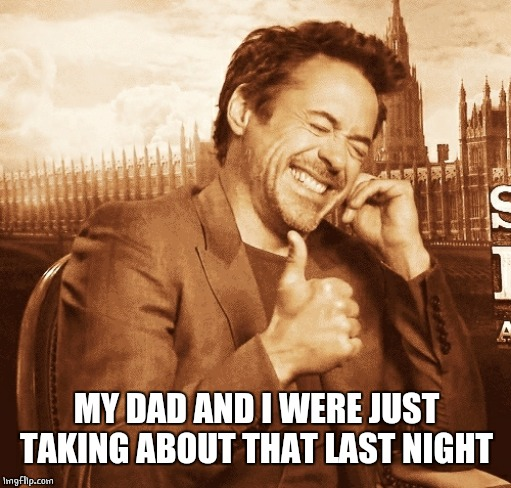 laughing | MY DAD AND I WERE JUST TAKING ABOUT THAT LAST NIGHT | image tagged in laughing | made w/ Imgflip meme maker