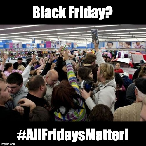 Black Friday? #AllFridaysMatter! | image tagged in black friday | made w/ Imgflip meme maker