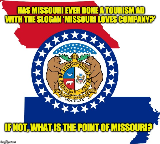 missouri |  HAS MISSOURI EVER DONE A TOURISM AD WITH THE SLOGAN 'MISSOURI LOVES COMPANY?'; IF NOT, WHAT IS THE POINT OF MISSOURI? | image tagged in missouri | made w/ Imgflip meme maker