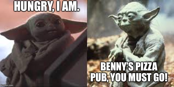 Baby Yoda old Yoda | HUNGRY, I AM. BENNY'S PIZZA PUB, YOU MUST GO! | image tagged in baby yoda old yoda | made w/ Imgflip meme maker