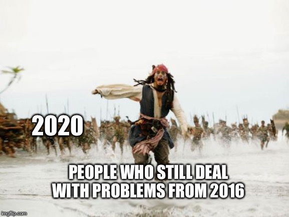 Jack Sparrow Being Chased Meme | 2020 PEOPLE WHO STILL DEAL WITH PROBLEMS FROM 2016 | image tagged in memes,jack sparrow being chased | made w/ Imgflip meme maker