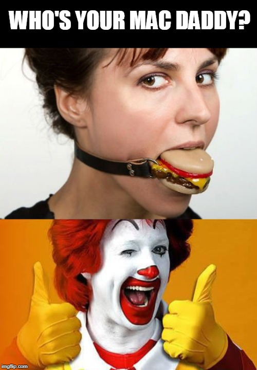 Mac Daddy | WHO'S YOUR MAC DADDY? | image tagged in ronald mcdonald,bondage bdsm,fast food,gag,fetish | made w/ Imgflip meme maker