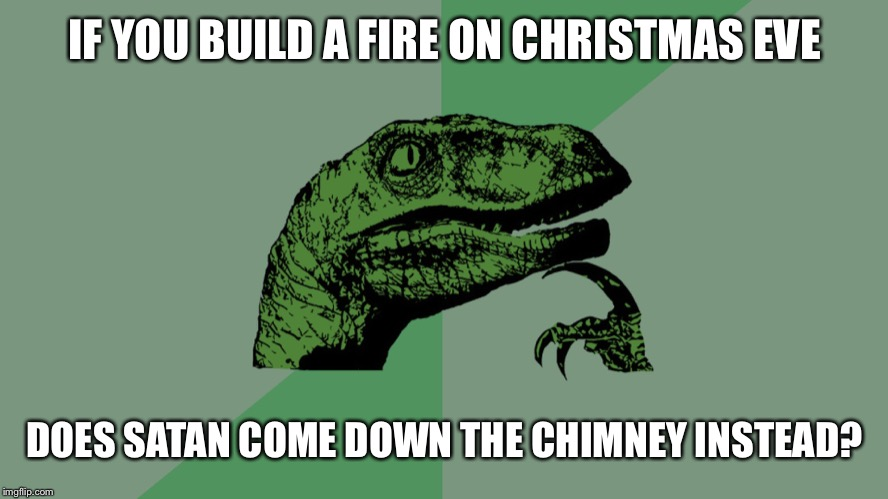 Philosophy Dinosaur | IF YOU BUILD A FIRE ON CHRISTMAS EVE DOES SATAN COME DOWN THE CHIMNEY INSTEAD? | image tagged in philosophy dinosaur | made w/ Imgflip meme maker